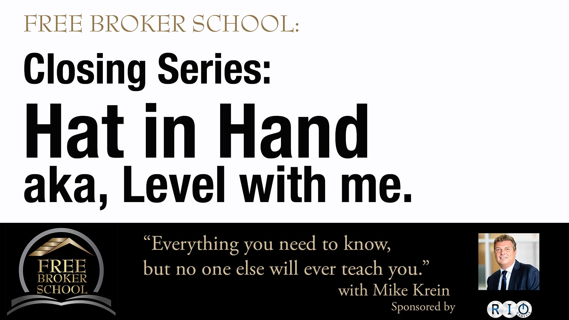 Free Broker School: Closing Series: Hat in Hand aka, Level with me.